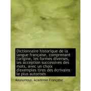 Dictionnaire Historique de La Langue Francaise, Comprenant L'Origine, Les Formes Diverses, Les Accep by Anonymous