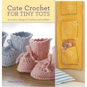 Cute Crochet for Tiny Tots by Helen Eaton