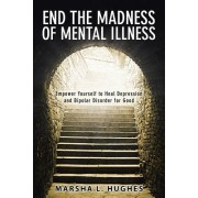 End the Madness of Mental Illness: Empower Yourself to Heal Depression and Bipolar Disorder for Good