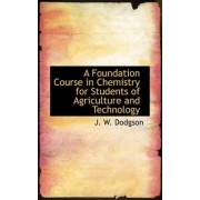 A Foundation Course in Chemistry for Students of Agriculture and Technology by J W Dodgson