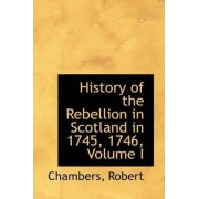 History of the Rebellion in Scotland in 1745, 1746, Volume I by Chambers Robert