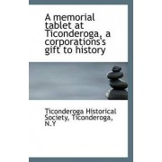 A Memorial Tablet at Ticonderoga, a Corporations's Gift to History by Ti Ticonderoga N y Historical Society
