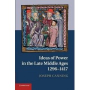 Ideas of Power in the Late Middle Ages, 1296-1417 by Joseph Canning