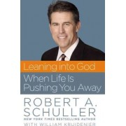 Leaning into God When Life is Pushing You Away by Robert A. Schuller