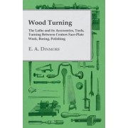 Wood Turning - The Lathe and Its Accessories, Tools, Turning Between Centres Face-Plate Work, Boring, Polishing by E. A. Dinmore