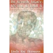 The Kennedy Legacy: It's Time to Fulfill It by Linda Rae Hermann