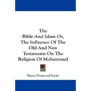 The Bible and Islam Or, the Influence of the Old and New Testaments on the Religion of Mohammed by Henry Preserved Smith