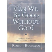 Can We be Good without God? by Robert Buckman
