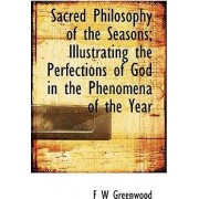 Sacred Philosophy of the Seasons; Illustrating the Perfections of God in the Phenomena of the Year by Francis William Pitt Greenwood
