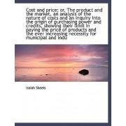 Cost and Price; Or, the Product and the Market, an Analysis of the Nature of Costs and an Inquiry in by Isaiah Skeels