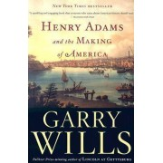 Henry Adams and the Making of America by Pulitzer Prize-Winning Journalist and Historian Garry Wills