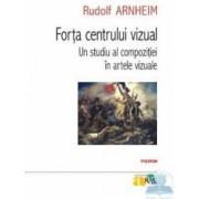 Forta centrului vizual. Un studiu al compozitiei in artele vizuale - Rudolf Arnheim