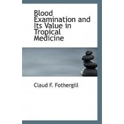 Blood Examination and Its Value in Tropical Medicine by Claud F Fothergill