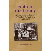 Faith in the Family: A Lived Religious History of English Catholicism, 194582