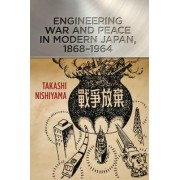 Engineering War and Peace in Modern Japan, 1868-1964 by Takashi Nishiyama