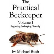 The Practical Beekeeper Volume I Beginning Beekeeping Naturally by Michael Bush
