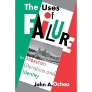 The Uses of Failure in Mexican Literature and Identity by John A. Ochoa