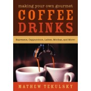 Making Your Own Gourmet Coffee Drinks by Mathew Tekulsky