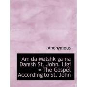 Am Da Malshk Ga Na Damsh St. John. Ligi = the Gospel According to St. John by Anonymous