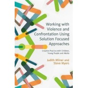 Working with Violence and Confrontation Using Solution-Focused Approaches by Judith Milner