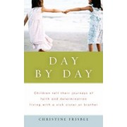 Day by Day, Children Tell Their Journeys of Faith and Determination Living with a Sick Sister or Brother by Christine Frisbee