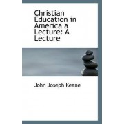 Christian Education in America a Lecture by John Joseph Keane