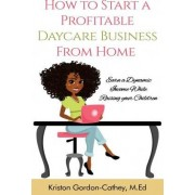 How to Start a Profitable Daycare Business from Home by Kriston Gordon Cathey M Ed