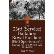 The 23rd (Service) Battalion Royal Fusiliers (First Sportsman's) During the First World War 1914-1918 by Fred W Ward