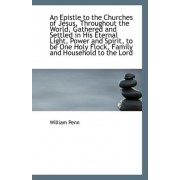An Epistle to the Churches of Jesus, Throughout the World, Gathered and Settled in His Eternal Light by William Penn