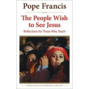 People Wish to See Jesus by Pope Francis