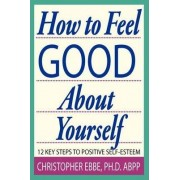 How to Feel Good about Yourself--12 Key Steps to Positive Self-Esteem by Christopher E Ebbe