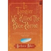 In Tangier We Killed the Blue Parrot / A Dream Has No Name / The House Near the Petit Socca by Barbara Adair