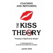 The Kiss Theory: Coaching and Mentoring: Keep It Strategically Simple a Simple Approach to Personal and Professional Development.