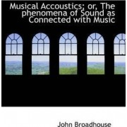 Musical Accoustics; Or, the Phenomena of Sound as Connected with Music by John Broadhouse