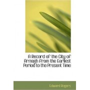 A Record of the City of Armagh from the Earliest Period to the Present Time by Edward Rogers