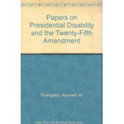 Papers on Presidential Disability and the Twenty-fifth Amendment: By Six Medical, Legal and Political Authorities v.1 by Kenneth W. Thompson