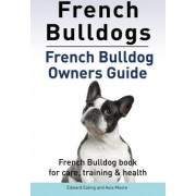 French Bulldogs. French Bulldog Owners Guide. French Bulldog Book for Care, Training & Health. by Edward Ealing