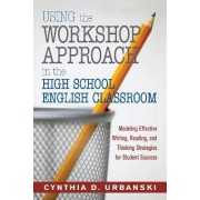 Using the Workshop Approach in the High School English Classroom by Cynthia D. Urbanski