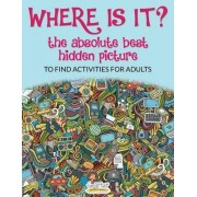 Where Is It? the Absolute Best Hidden Picture to Find Activities for Adults by Smarter Activity Books
