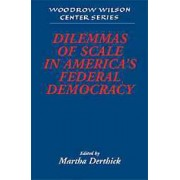 Dilemmas of Scale in America's Federal Democracy by Martha A. Derthick