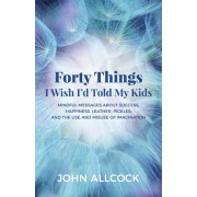 40 Things I Wish Iad Told My Kids: Mindful Messages about Success, Happiness, Leather, Pickles, and the Use and Misuse of Imagination