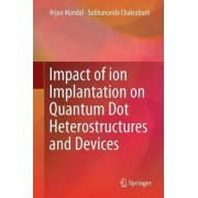 Impact of Ion Implantation on Quantum Dot Heterostructures and Devices by Arjun Mandal