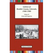 Latinos of Boulder County, Colorado, 1900-1980: Volume Two: Lives and Legacies