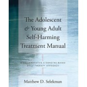 The Adolescent & Young Adult Self-Harming Treatment Manual by Matthew D. Selekman