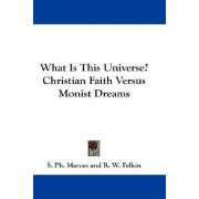 What Is This Universe? Christian Faith Versus Monist Dreams by S Ph Marcus