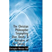 The Christian Philosopher Triumphing Over Death, a Narrative of the Closing ... by Christopher Newman Hall