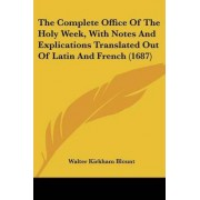 The Complete Office of the Holy Week, with Notes and Explications Translated Out of Latin and French (1687) by Walter Kirkham Blount