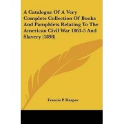 A Catalogue of a Very Complete Collection of Books and Pamphlets Relating to the American Civil War 1861-5 and Slavery (1898) by Francis P Harper