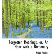 Forgotten Meanings, Or, an Hour with a Dictionary by Alfred Waites