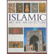 The Complete Illustrated Guide to Islamic Art and Architecture: A Comprehensive History of Islam's 1400-Year Old Legacy of Art and Design, with 500 Ph